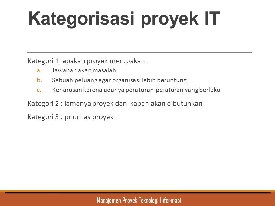 Manajemen Proyek Teknologi Informasi Kategorisasi proyek IT Kategori 1, apakah proyek merupakan : a.Jawaban akan masalah b.Sebuah peluang agar organis