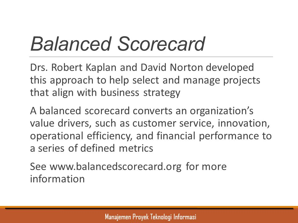 Manajemen Proyek Teknologi Informasi Balanced Scorecard Drs. Robert Kaplan and David Norton developed this approach to help select and manage projects