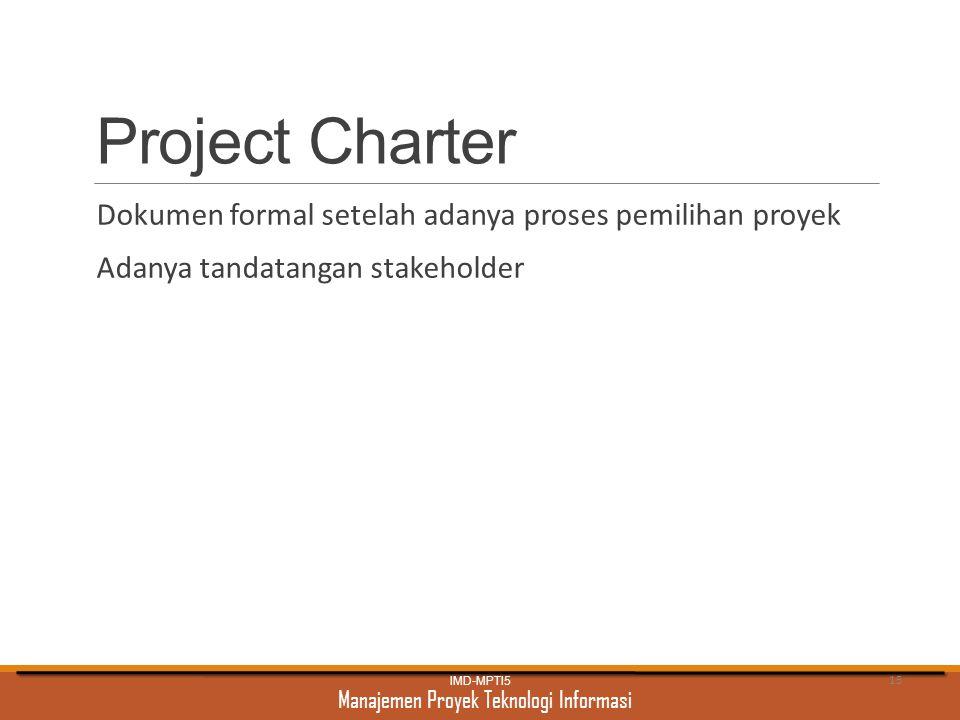 Manajemen Proyek Teknologi Informasi Project Charter Dokumen formal setelah adanya proses pemilihan proyek Adanya tandatangan stakeholder IMD-MPTI5 15