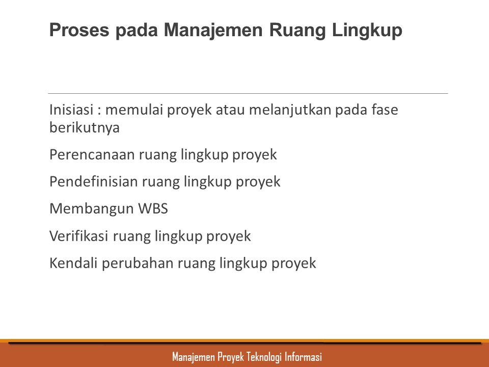 Manajemen Proyek Teknologi Informasi Proses pada Manajemen Ruang Lingkup Inisiasi : memulai proyek atau melanjutkan pada fase berikutnya Perencanaan r