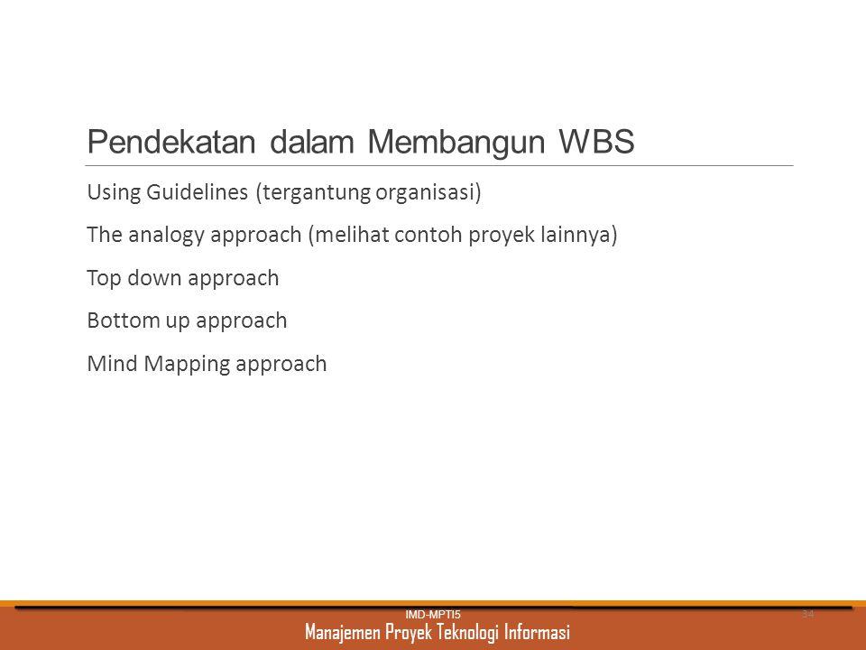 Manajemen Proyek Teknologi Informasi Pendekatan dalam Membangun WBS Using Guidelines (tergantung organisasi) The analogy approach (melihat contoh proy