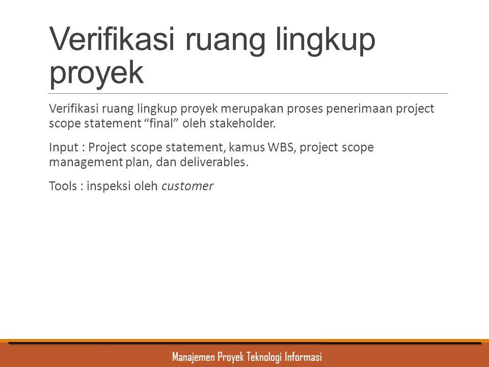 Manajemen Proyek Teknologi Informasi Verifikasi ruang lingkup proyek Verifikasi ruang lingkup proyek merupakan proses penerimaan project scope stateme
