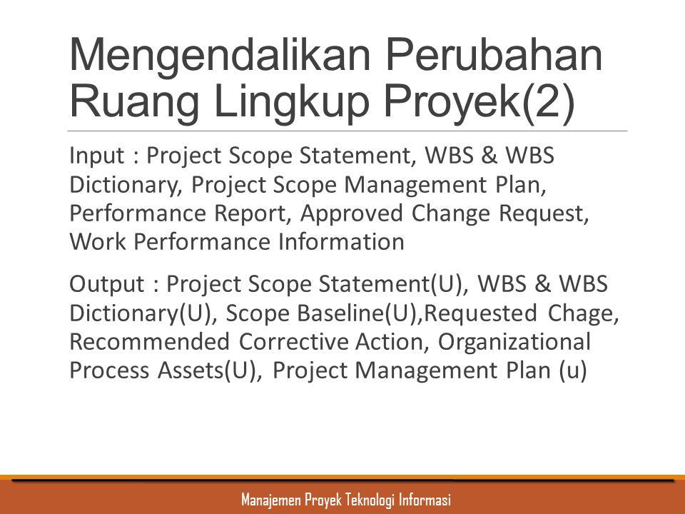 Manajemen Proyek Teknologi Informasi Mengendalikan Perubahan Ruang Lingkup Proyek(2) Input : Project Scope Statement, WBS & WBS Dictionary, Project Sc