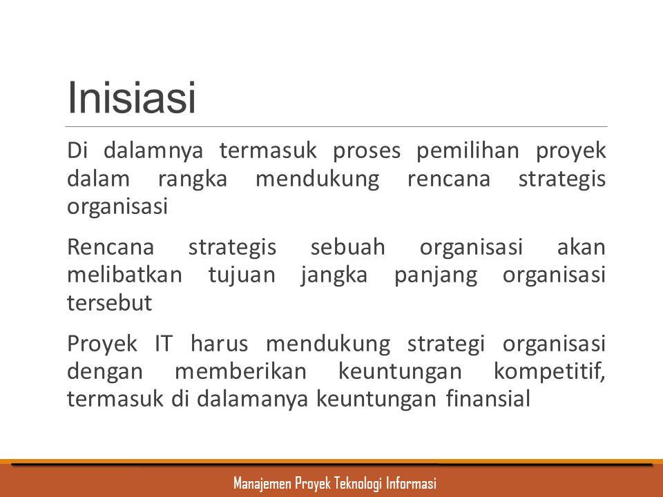 Manajemen Proyek Teknologi Informasi Inisiasi Di dalamnya termasuk proses pemilihan proyek dalam rangka mendukung rencana strategis organisasi Rencana