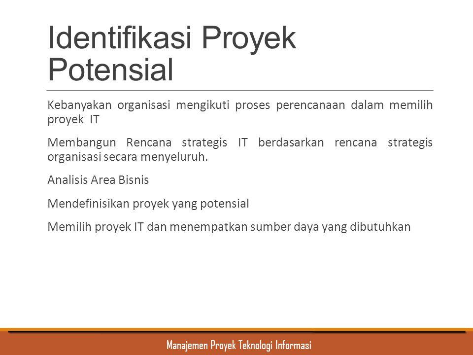 Manajemen Proyek Teknologi Informasi Identifikasi Proyek Potensial Kebanyakan organisasi mengikuti proses perencanaan dalam memilih proyek IT Membangu