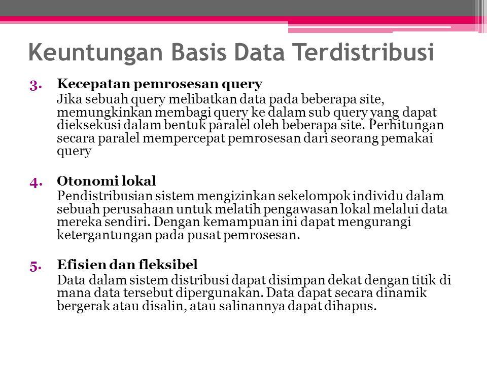 Keuntungan Basis Data Terdistribusi 3.Kecepatan pemrosesan query Jika sebuah query melibatkan data pada beberapa site, memungkinkan membagi query ke d
