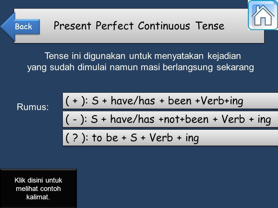 Tense ini digunakan untuk menyatakan kejadian yang sudah dimulai namun masi berlangsung sekarang Rumus: Present Perfect Continuous Tense ( + ): S + have/has + been +Verb+ing ( - ): S + have/has +not+been + Verb + ing ( .