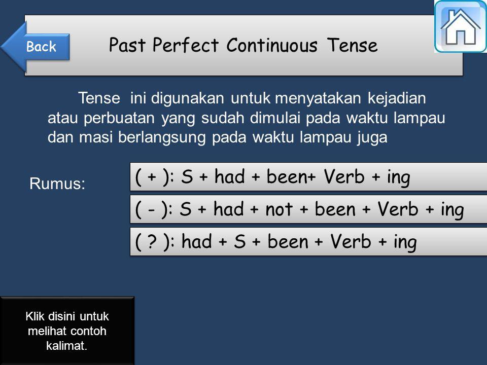 Tense ini digunakan untuk menyatakan kejadian atau perbuatan yang sudah dimulai pada waktu lampau dan masi berlangsung pada waktu lampau juga Rumus: Past Perfect Continuous Tense ( + ): S + had + been+ Verb + ing ( - ): S + had + not + been + Verb + ing ( .