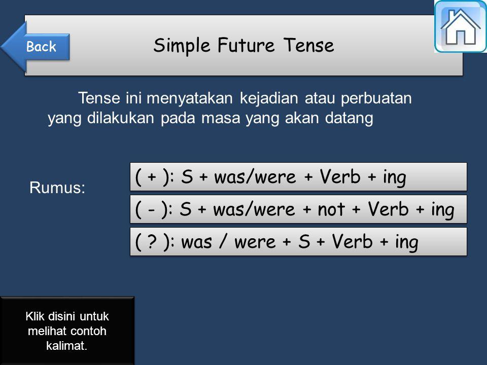 Tense ini menyatakan kejadian atau perbuatan yang dilakukan pada masa yang akan datang Rumus: Simple Future Tense ( + ): S + was/were + Verb + ing ( - ): S + was/were + not + Verb + ing ( .