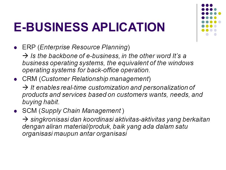 E-BUSINESS APLICATION ERP (Enterprise Resource Planning)  Is the backbone of e-business, in the other word It's a business operating systems, the equ