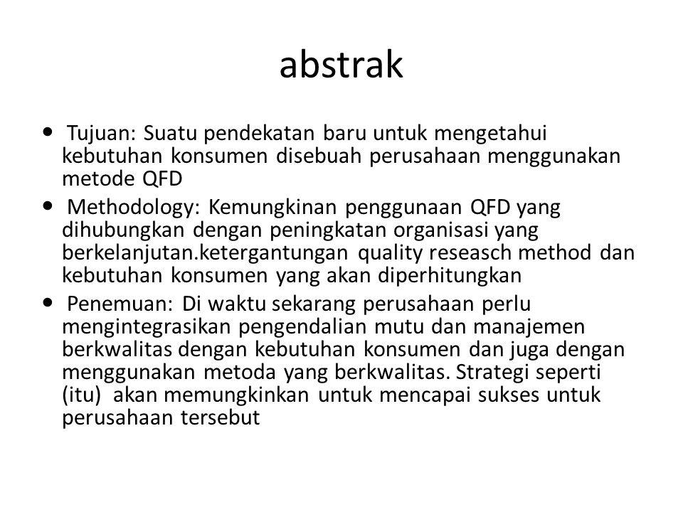 abstrak Tujuan: Suatu pendekatan baru untuk mengetahui kebutuhan konsumen disebuah perusahaan menggunakan metode QFD Methodology: Kemungkinan pengguna