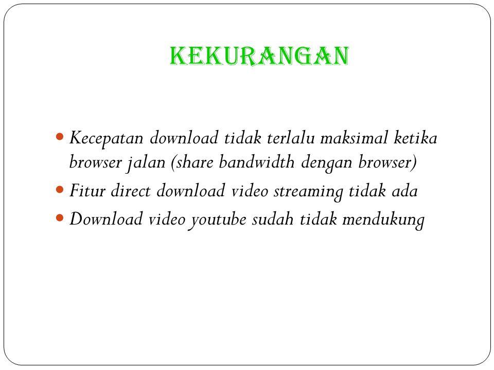 KEKURANGAN Kecepatan download tidak terlalu maksimal ketika browser jalan (share bandwidth dengan browser) Fitur direct download video streaming tidak ada Download video youtube sudah tidak mendukung