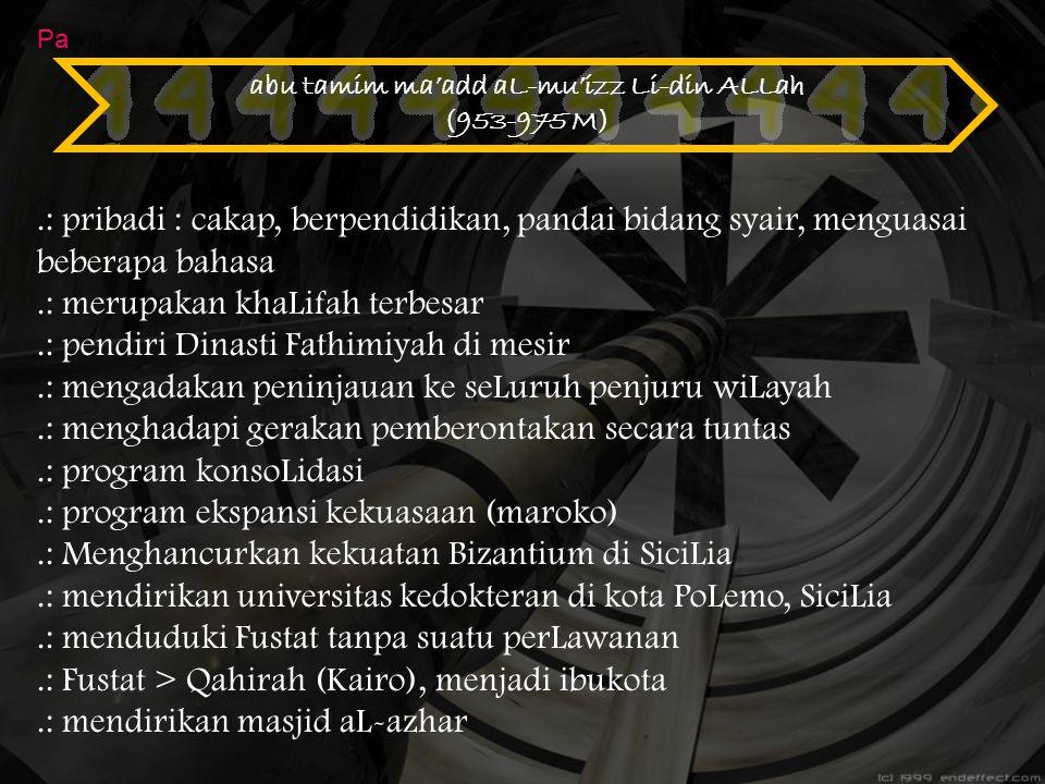 abu tamim ma'add aL-mu'izz Li-din ALLah (953-975 M) Pa.: pribadi : cakap, berpendidikan, pandai bidang syair, menguasai beberapa bahasa.: merupakan kh