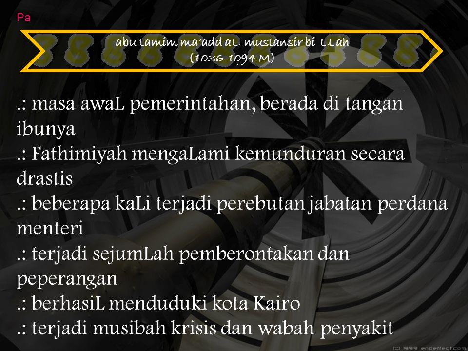 abu tamim ma'add aL-mustansir bi-LLah (1036-1094 M) Pa.: masa awaL pemerintahan, berada di tangan ibunya.: Fathimiyah mengaLami kemunduran secara dras