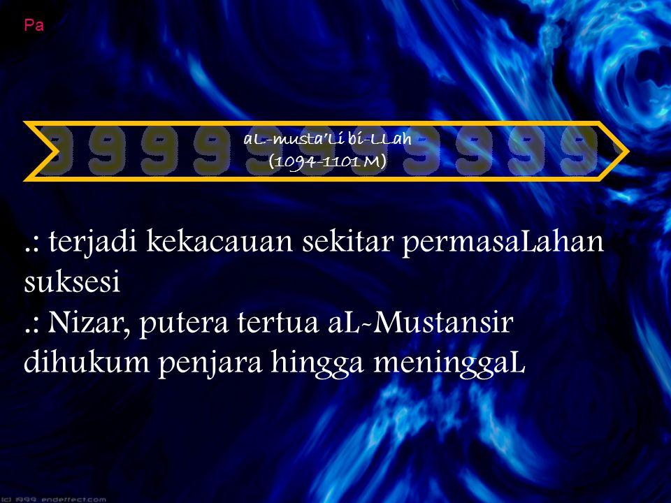 aL-musta'Li bi-LLah (1094-1101 M) Pa.: terjadi kekacauan sekitar permasaLahan suksesi.: Nizar, putera tertua aL-Mustansir dihukum penjara hingga menin