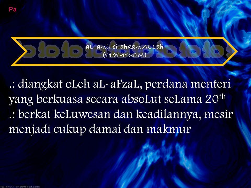 aL-amir bi-ahkam ALLah (1101-1130 M) Pa.: diangkat oLeh aL-aFzaL, perdana menteri yang berkuasa secara absoLut seLama 20 th.: berkat keLuwesan dan kea