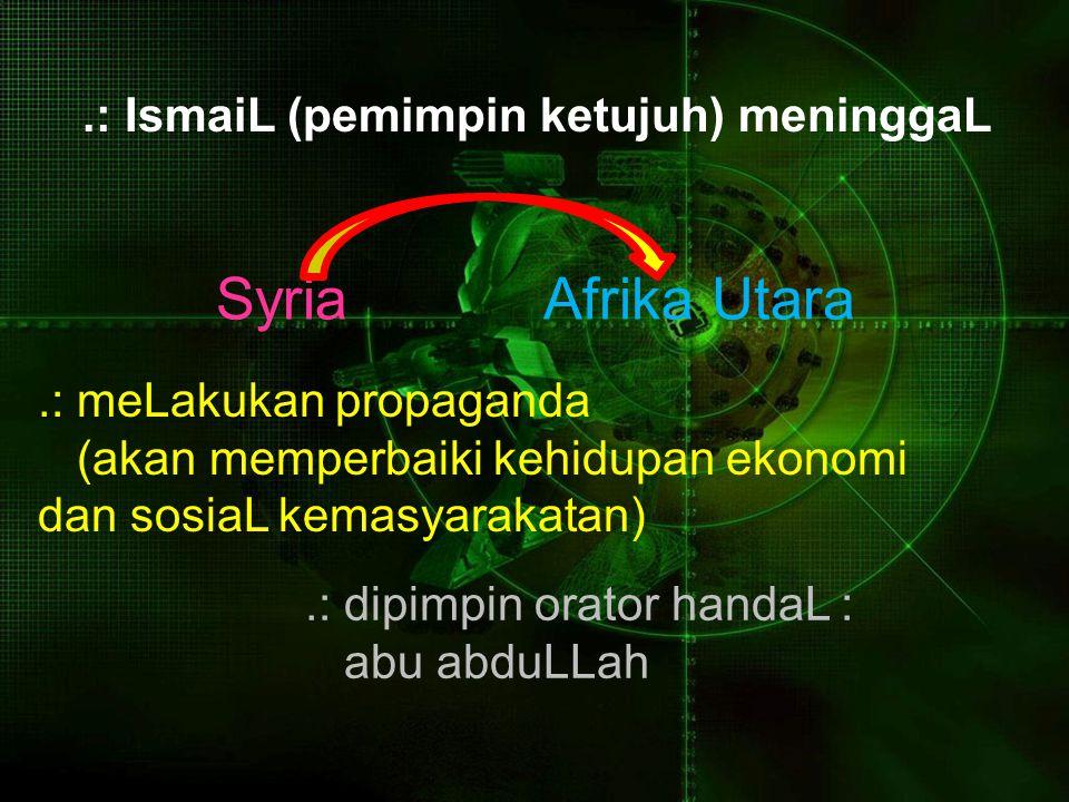 .: IsmaiL (pemimpin ketujuh) meninggaL SyriaAfrika Utara.: meLakukan propaganda (akan memperbaiki kehidupan ekonomi dan sosiaL kemasyarakatan).: dipim