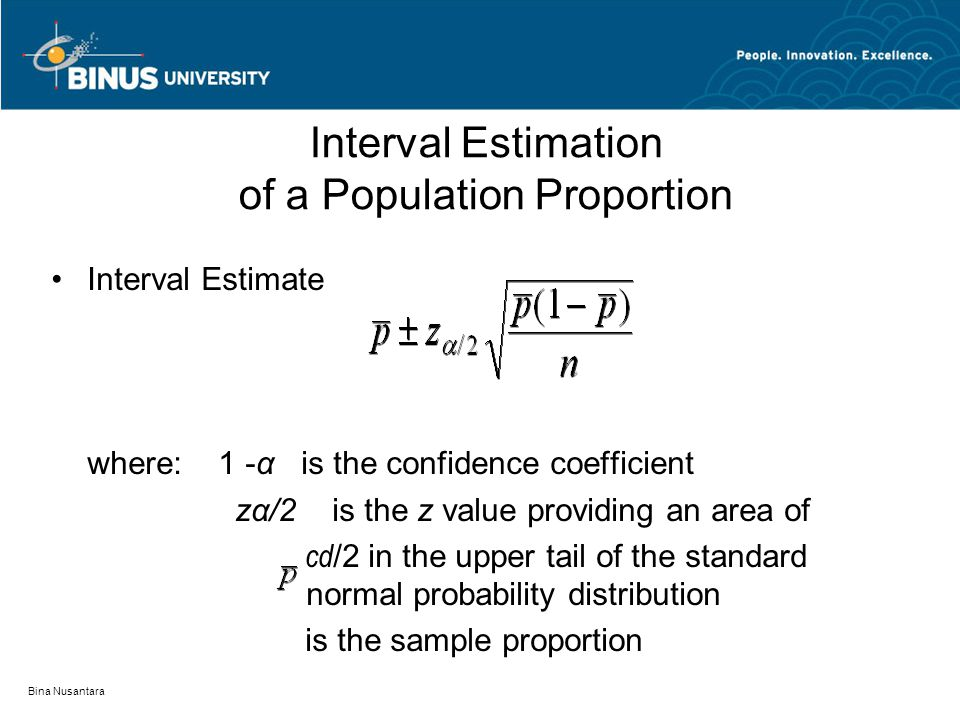 Bina Nusantara Interval Estimation of a Population Proportion Interval Estimate where: 1 -α is the confidence coefficient zα/2 is the z value providing an area of cd /2 in the upper tail of the standard normal probability distribution is the sample proportion