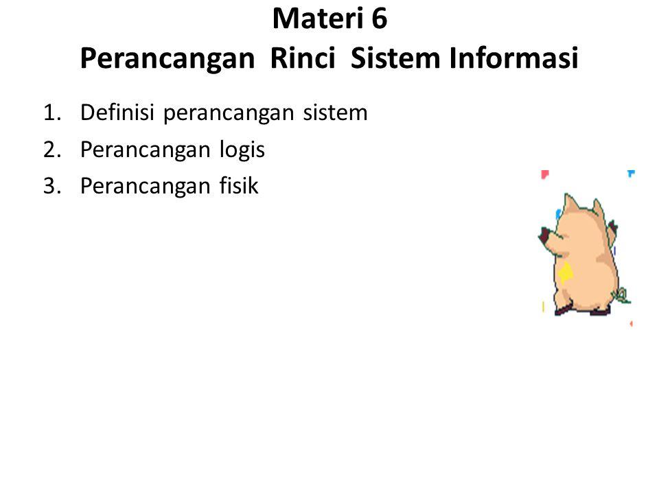 Materi 6 Perancangan Rinci Sistem Informasi 1.Definisi perancangan sistem 2.Perancangan logis 3.Perancangan fisik