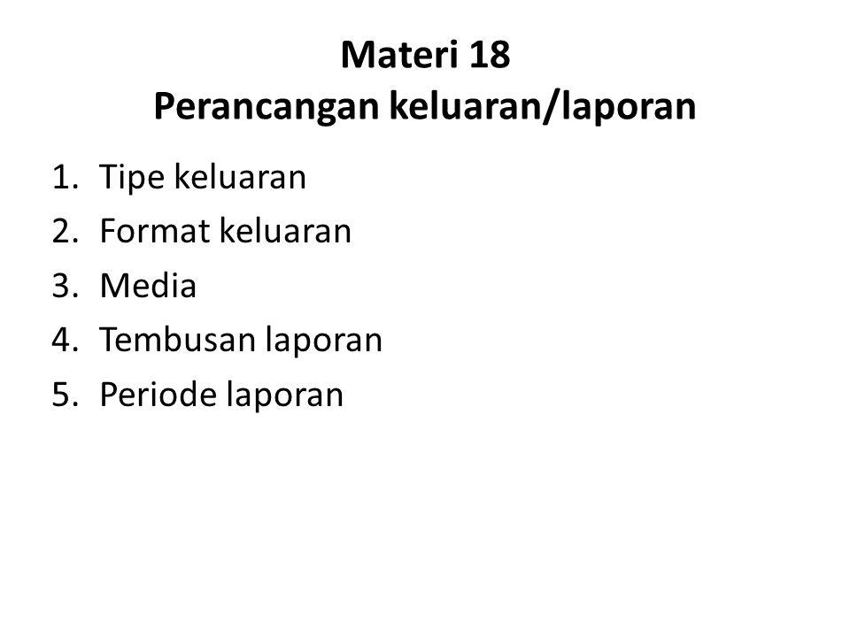 Materi 18 Perancangan keluaran/laporan 1.Tipe keluaran 2.Format keluaran 3.Media 4.Tembusan laporan 5.Periode laporan