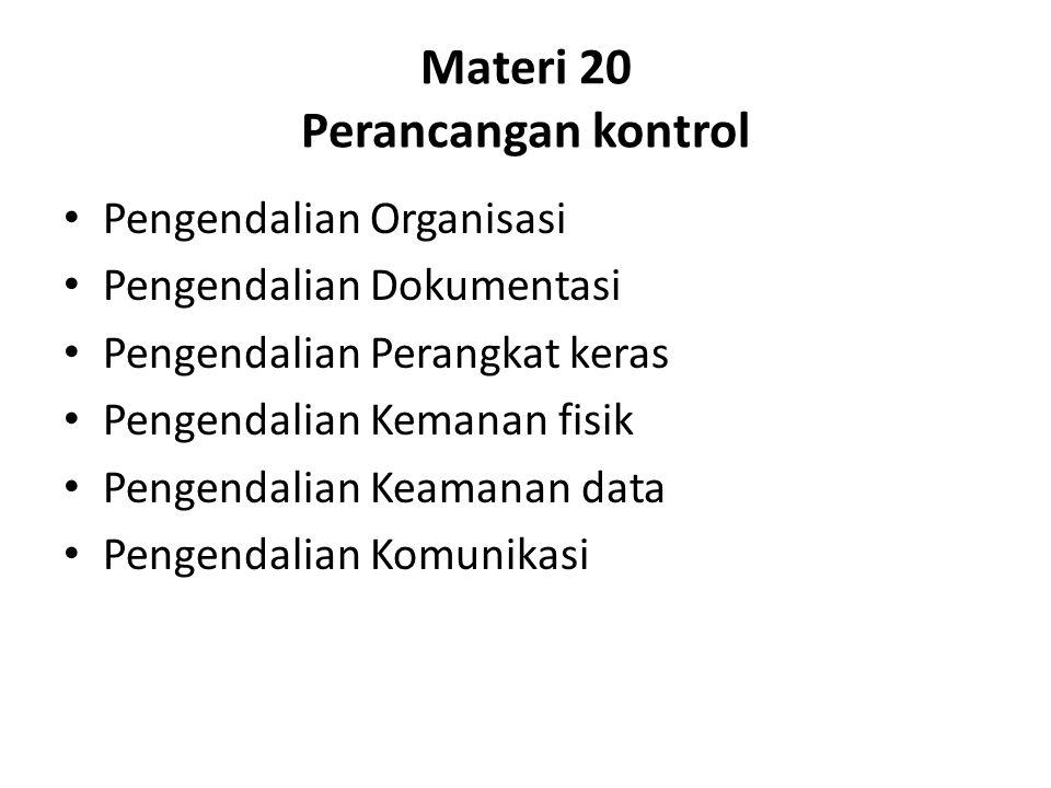 Materi 20 Perancangan kontrol Pengendalian Organisasi Pengendalian Dokumentasi Pengendalian Perangkat keras Pengendalian Kemanan fisik Pengendalian Keamanan data Pengendalian Komunikasi