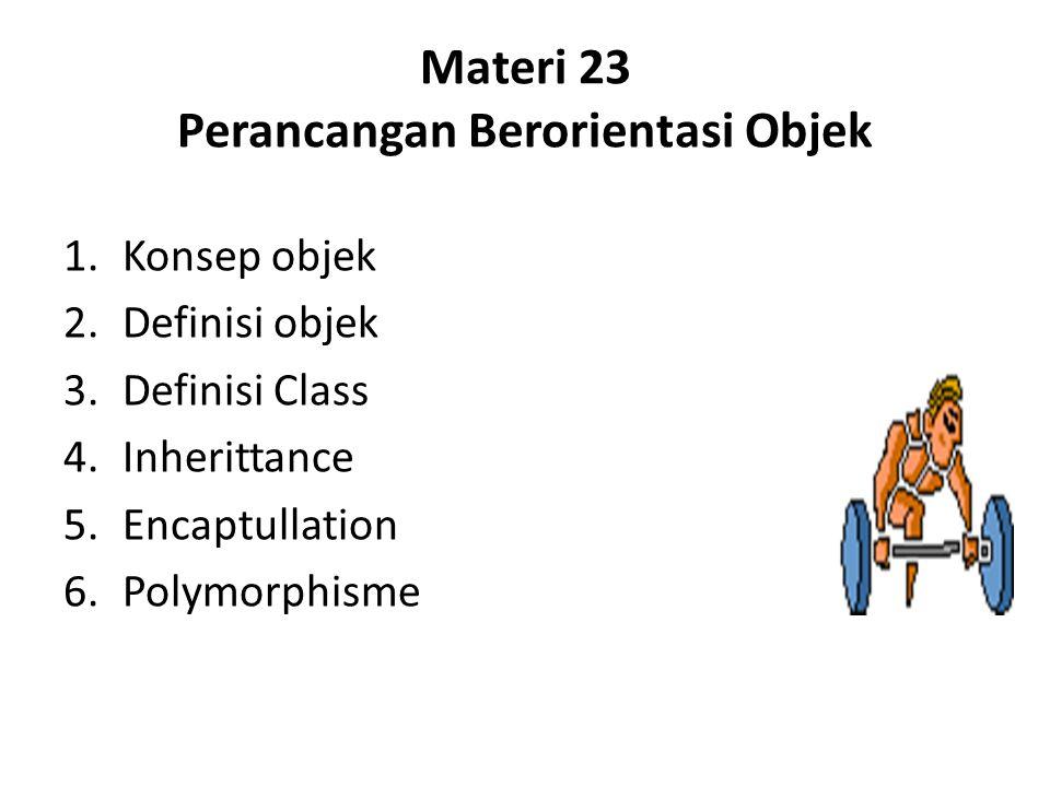 Materi 23 Perancangan Berorientasi Objek 1.Konsep objek 2.Definisi objek 3.Definisi Class 4.Inherittance 5.Encaptullation 6.Polymorphisme