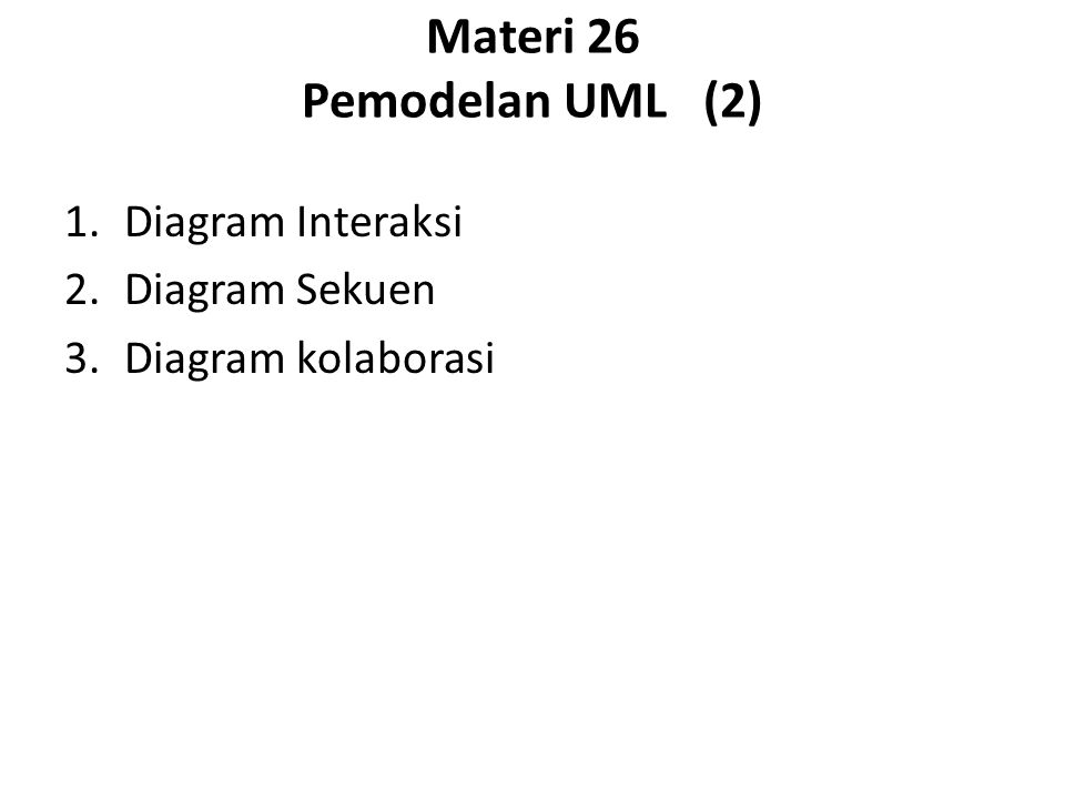 Materi 26 Pemodelan UML (2) 1.Diagram Interaksi 2.Diagram Sekuen 3.Diagram kolaborasi