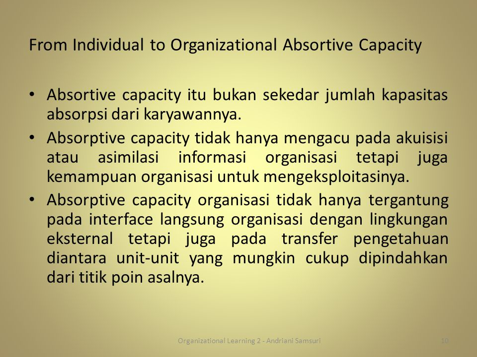 From Individual to Organizational Absortive Capacity Absortive capacity itu bukan sekedar jumlah kapasitas absorpsi dari karyawannya. Absorptive capac