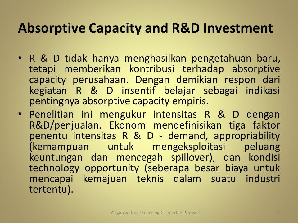 Absorptive Capacity and R&D Investment R & D tidak hanya menghasilkan pengetahuan baru, tetapi memberikan kontribusi terhadap absorptive capacity peru