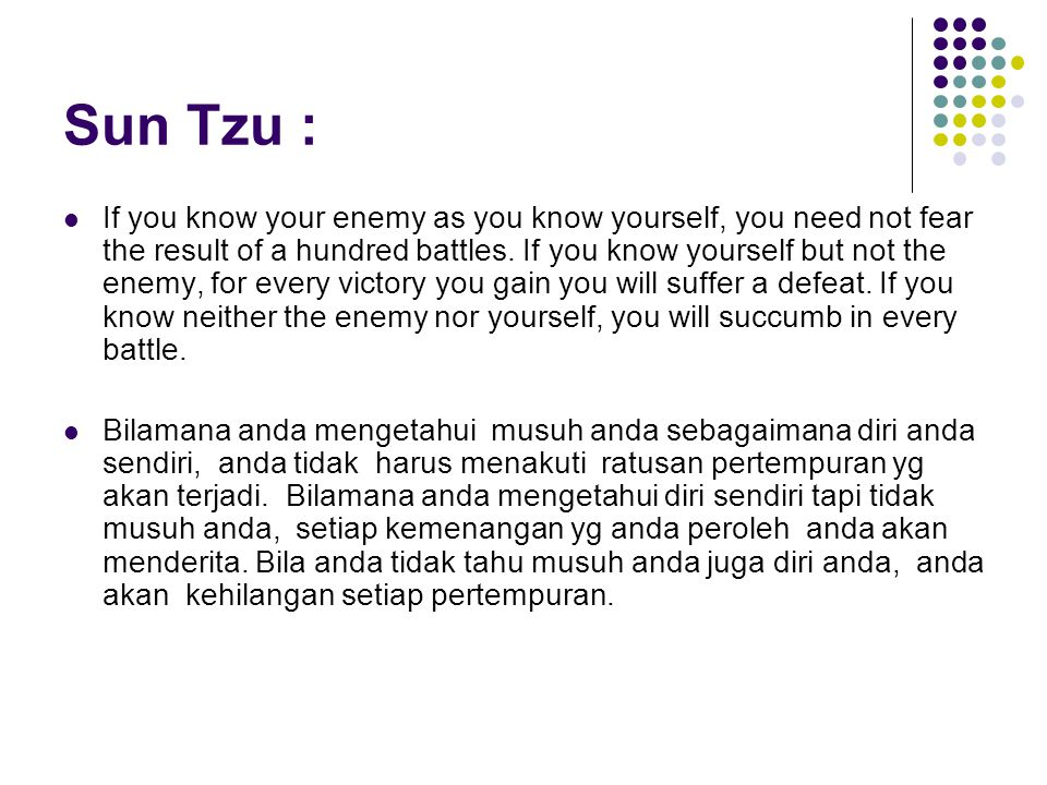 Sun Tzu : If you know your enemy as you know yourself, you need not fear the result of a hundred battles.
