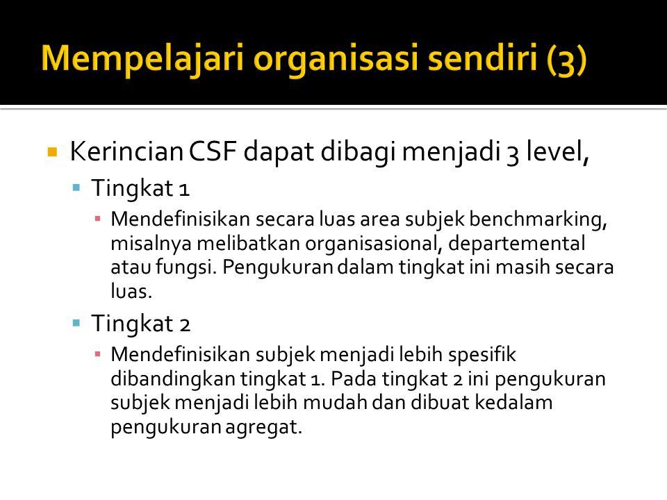  Kerincian CSF dapat dibagi menjadi 3 level,  Tingkat 1 ▪ Mendefinisikan secara luas area subjek benchmarking, misalnya melibatkan organisasional, d