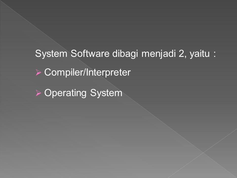 System Software dibagi menjadi 2, yaitu :  Compiler/Interpreter  Operating System