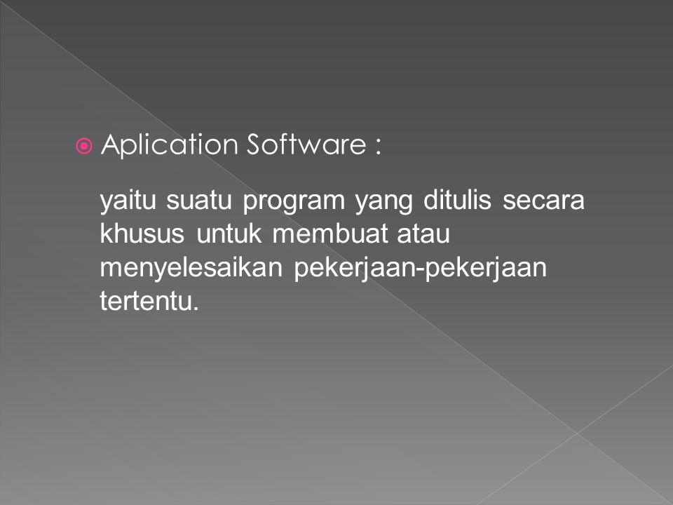  Aplication Software : yaitu suatu program yang ditulis secara khusus untuk membuat atau menyelesaikan pekerjaan-pekerjaan tertentu.