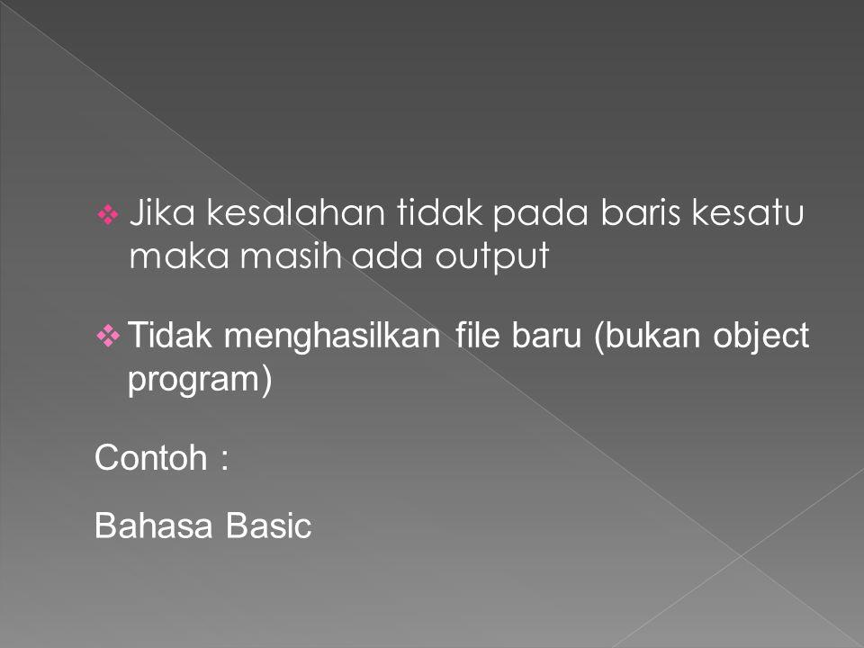  Jika kesalahan tidak pada baris kesatu maka masih ada output  Tidak menghasilkan file baru (bukan object program) Contoh : Bahasa Basic