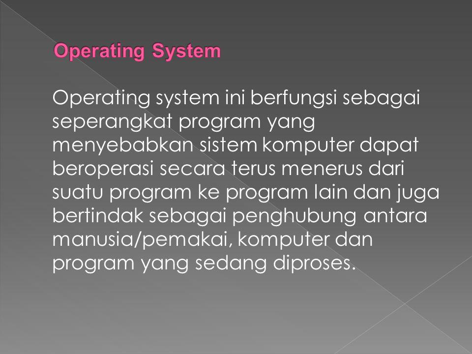 Operating system ini berfungsi sebagai seperangkat program yang menyebabkan sistem komputer dapat beroperasi secara terus menerus dari suatu program k