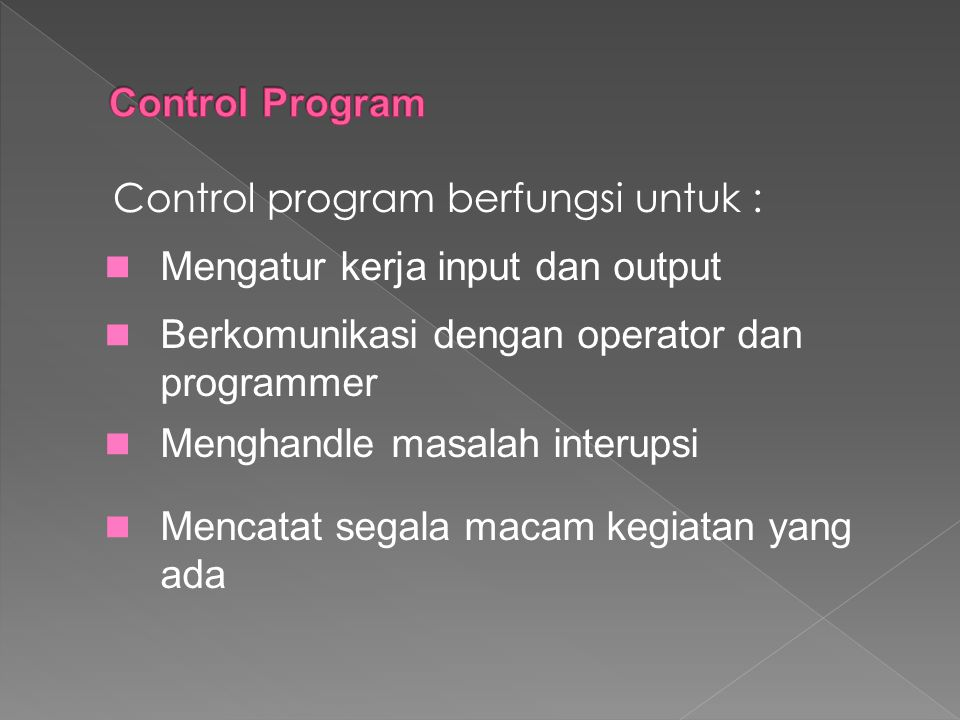Control program berfungsi untuk : Mengatur kerja input dan output Berkomunikasi dengan operator dan programmer Menghandle masalah interupsi Mencatat s