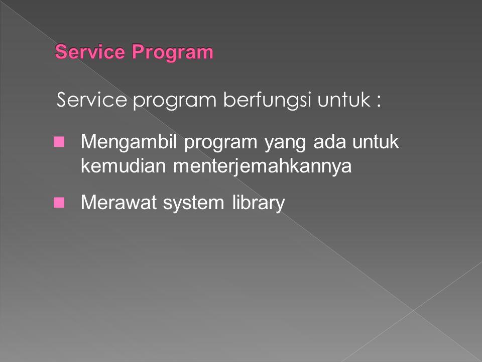 Service program berfungsi untuk : Mengambil program yang ada untuk kemudian menterjemahkannya Merawat system library