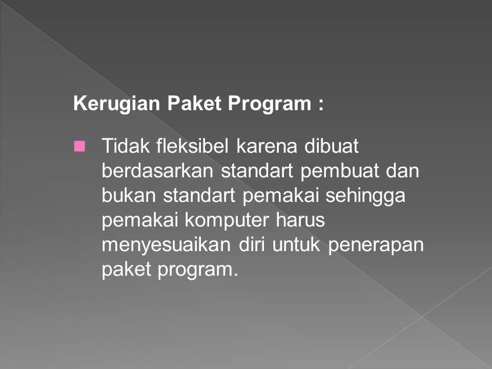 Kerugian Paket Program : Tidak fleksibel karena dibuat berdasarkan standart pembuat dan bukan standart pemakai sehingga pemakai komputer harus menyesu