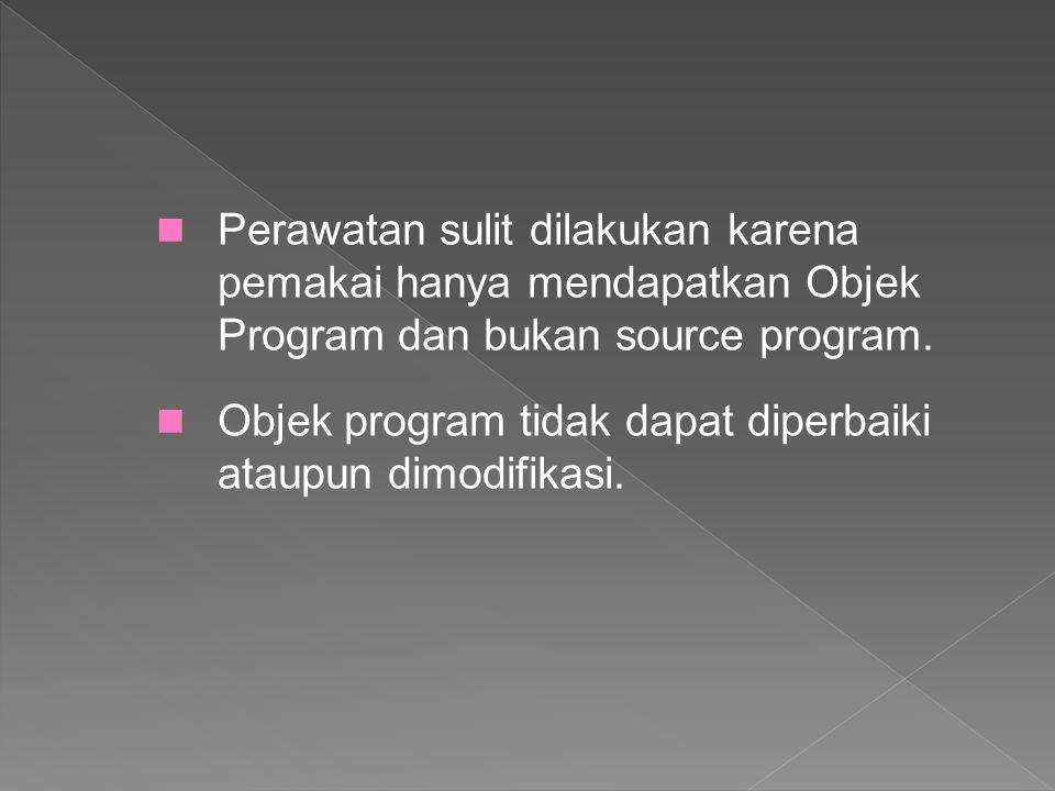 Objek program tidak dapat diperbaiki ataupun dimodifikasi. Perawatan sulit dilakukan karena pemakai hanya mendapatkan Objek Program dan bukan source p