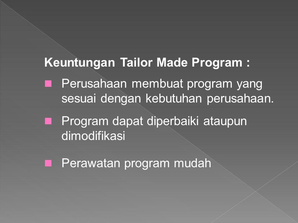 Keuntungan Tailor Made Program : Perusahaan membuat program yang sesuai dengan kebutuhan perusahaan. Program dapat diperbaiki ataupun dimodifikasi Per