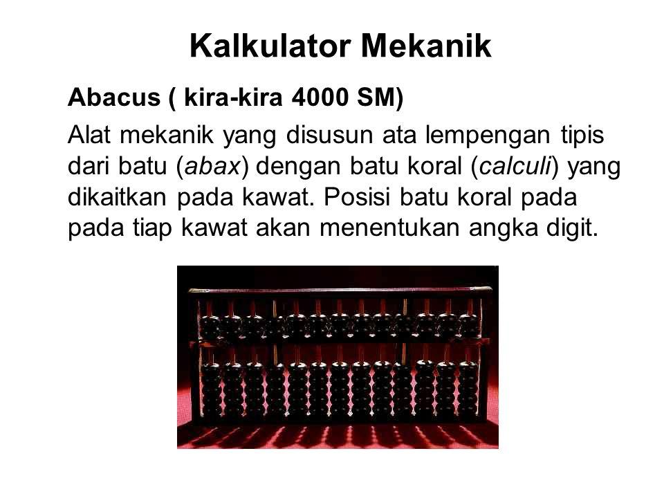 Kalkulator Mekanik Abacus ( kira-kira 4000 SM) Alat mekanik yang disusun ata lempengan tipis dari batu (abax) dengan batu koral (calculi) yang dikaitk