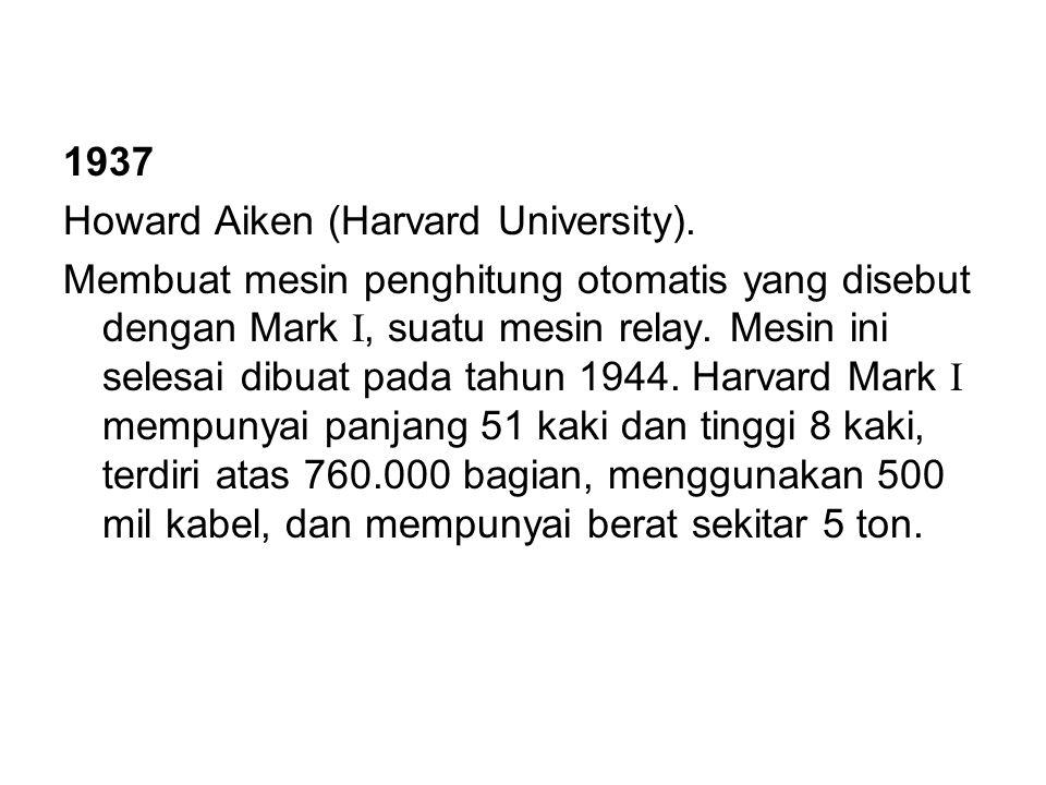 1937 Howard Aiken (Harvard University). Membuat mesin penghitung otomatis yang disebut dengan Mark I, suatu mesin relay. Mesin ini selesai dibuat pada