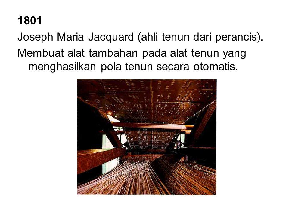 1801 Joseph Maria Jacquard (ahli tenun dari perancis). Membuat alat tambahan pada alat tenun yang menghasilkan pola tenun secara otomatis.