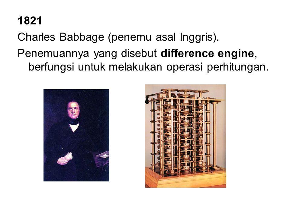 1821 Charles Babbage (penemu asal Inggris). Penemuannya yang disebut difference engine, berfungsi untuk melakukan operasi perhitungan.