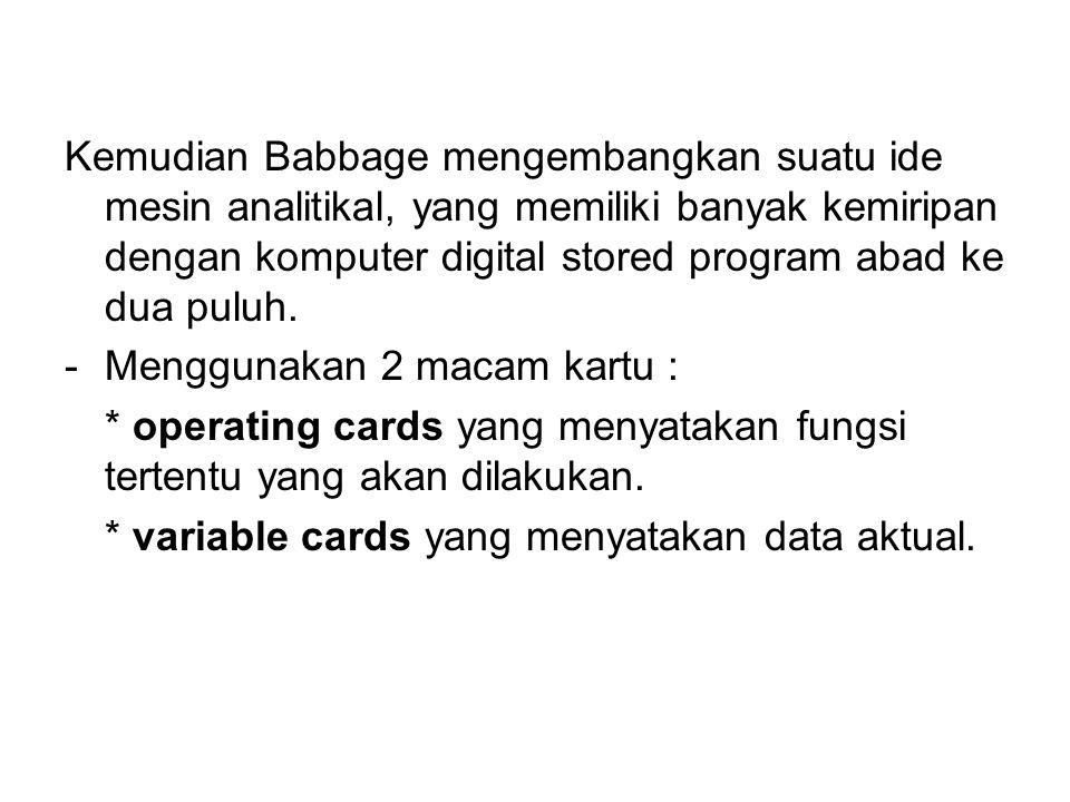 Kemudian Babbage mengembangkan suatu ide mesin analitikal, yang memiliki banyak kemiripan dengan komputer digital stored program abad ke dua puluh. -M