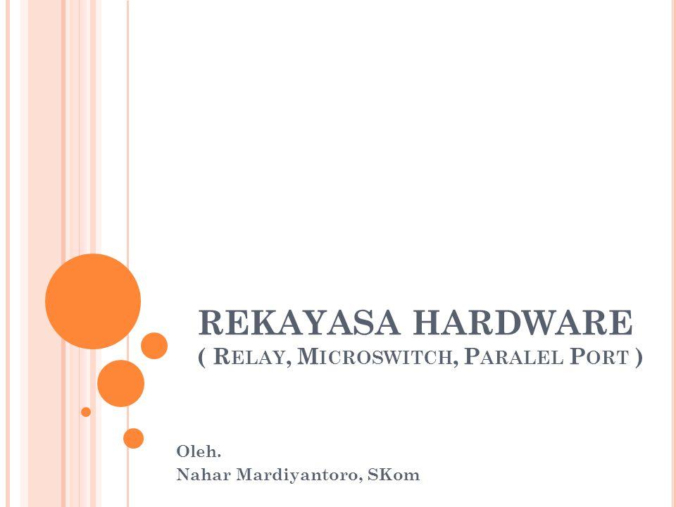 REKAYASA HARDWARE ( R ELAY, M ICROSWITCH, P ARALEL P ORT ) Oleh. Nahar Mardiyantoro, SKom