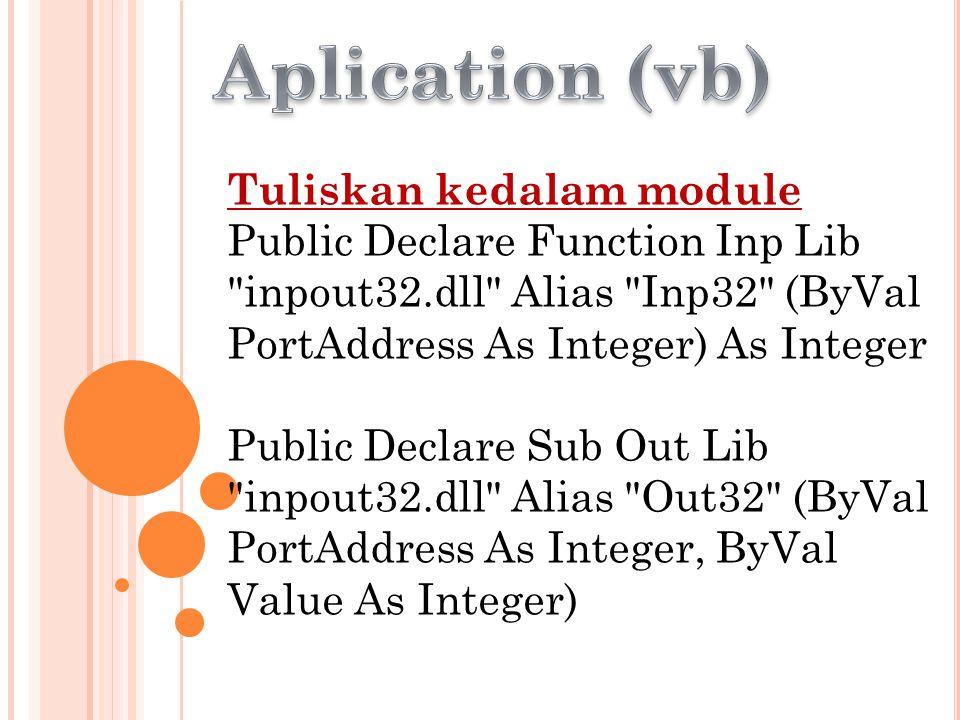 Tuliskan kedalam module Public Declare Function Inp Lib inpout32.dll Alias Inp32 (ByVal PortAddress As Integer) As Integer Public Declare Sub Out Lib inpout32.dll Alias Out32 (ByVal PortAddress As Integer, ByVal Value As Integer)