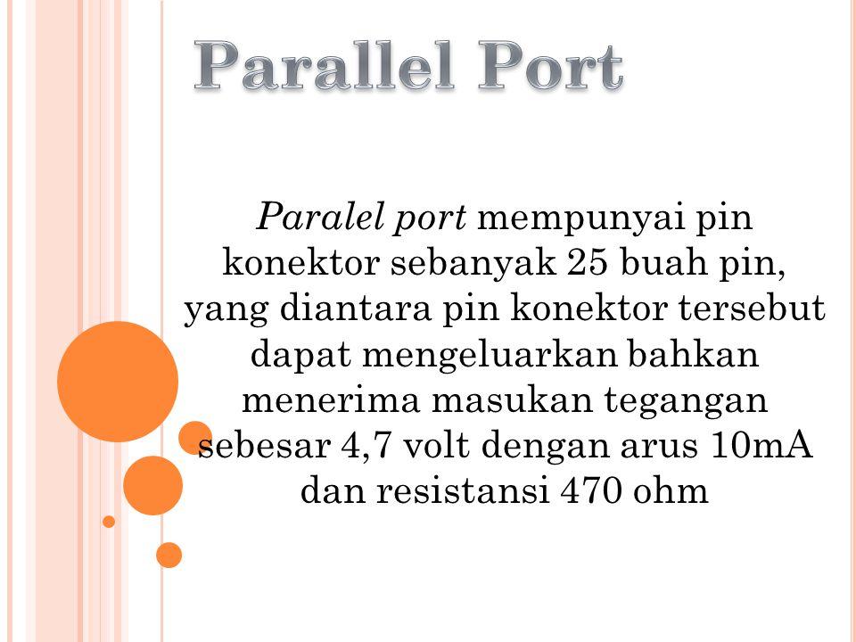 Paralel port mempunyai pin konektor sebanyak 25 buah pin, yang diantara pin konektor tersebut dapat mengeluarkan bahkan menerima masukan tegangan sebesar 4,7 volt dengan arus 10mA dan resistansi 470 ohm