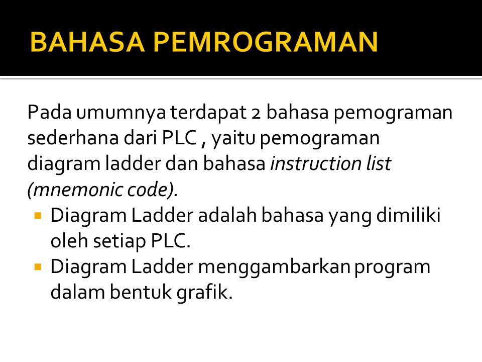 Pada umumnya terdapat 2 bahasa pemograman sederhana dari PLC, yaitu pemograman diagram ladder dan bahasa instruction list (mnemonic code).  Diagram L