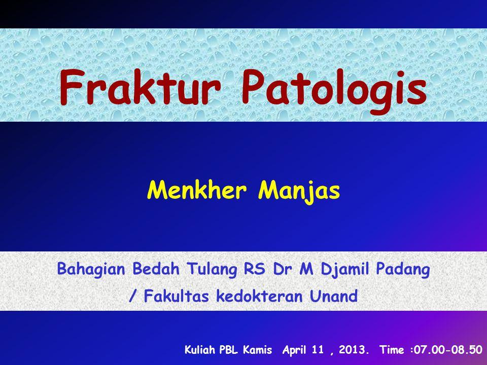 Fraktur Patologis Menkher Manjas Bahagian Bedah Tulang RS Dr M Djamil Padang / Fakultas kedokteran Unand Kuliah PBL Kamis April 11, 2013. Time :07.00-